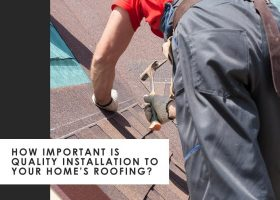 How Important is Quality Installation to Your Home's Roofing?