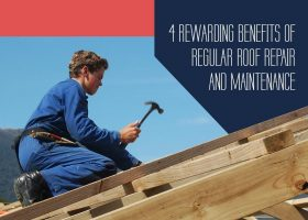 4 Rewarding Benefits of Regular Roof Repair and Maintenance