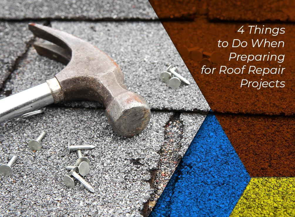 4 Things to Do When Preparing for Roof Repair Projects